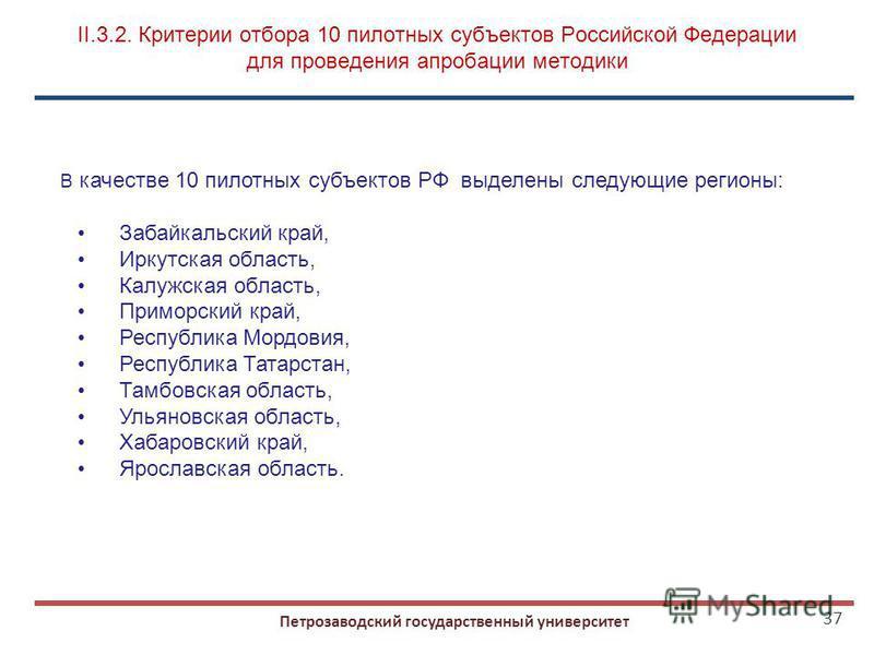 37 Петрозаводский государственный университет II.3.2. Критерии отбора 10 пилотных субъектов Российской Федерации для проведения апробации методики В качестве 10 пилотных субъектов РФ выделены следующие регионы: Забайкальский край, Иркутская область,