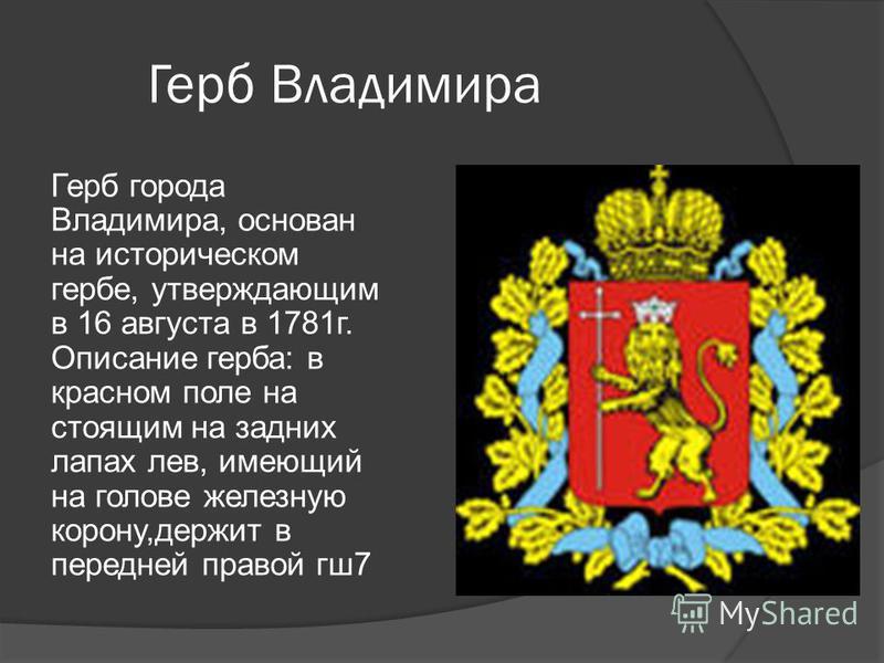 Герб Владимира Герб города Владимира, основан на историческом гербе, утверждающим в 16 августа в 1781 г. Описание герба: в красном поле на стоящим на задних лапах лев, имеющий на голове железную корону,держит в передней правой гш 7