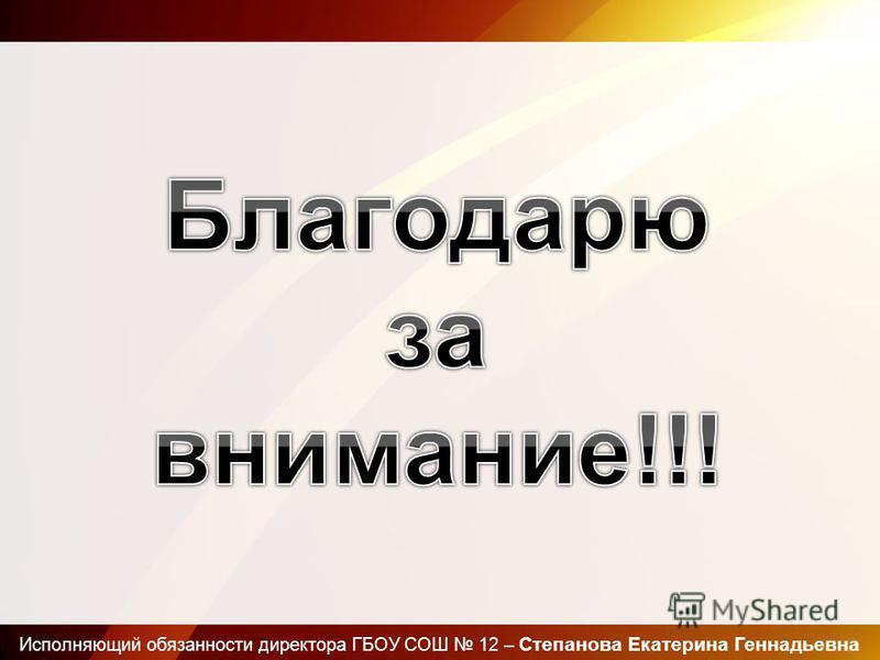 Исполняющий обязанности директора ГБОУ СОШ 12 – Степанова Екатерина Геннадьевна