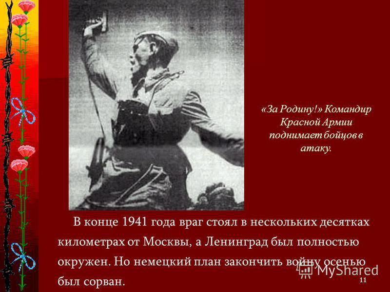 11 В конце 1941 года враг стоял в нескольких десятках километрах от Москвы, а Ленинград был полностью окружен. Но немецкий план закончить войну осенью был сорван. «За Родину!» Командир Красной Армии поднимает бойцов в атаку.