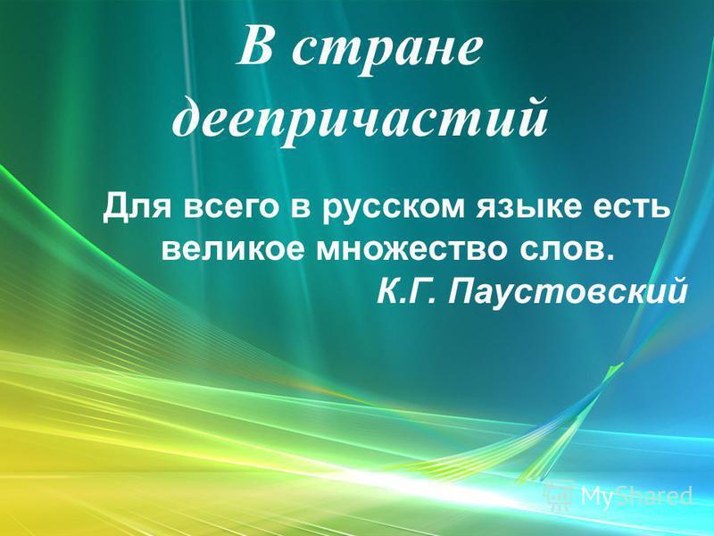 В стране деепричастий Для всего в русском языке есть великое множество слов. К.Г. Паустовский