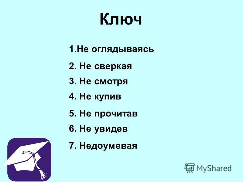 Ключ 1. Не оглядываясь 2. Не сверкая 3. Не смотря 4. Не купив 5. Не прочитав 6. Не увидев 7. Недоумевая