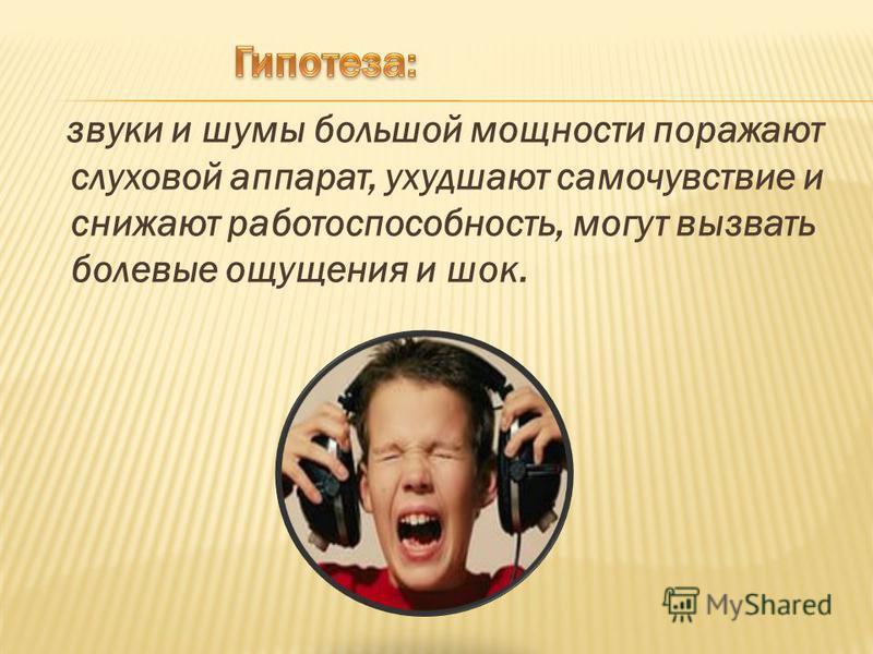 звуки и шумы большой мощности поражают слуховой аппарат, ухудшают самочувствие и снижают работоспособность, могут вызвать болевые ощущения и шок.