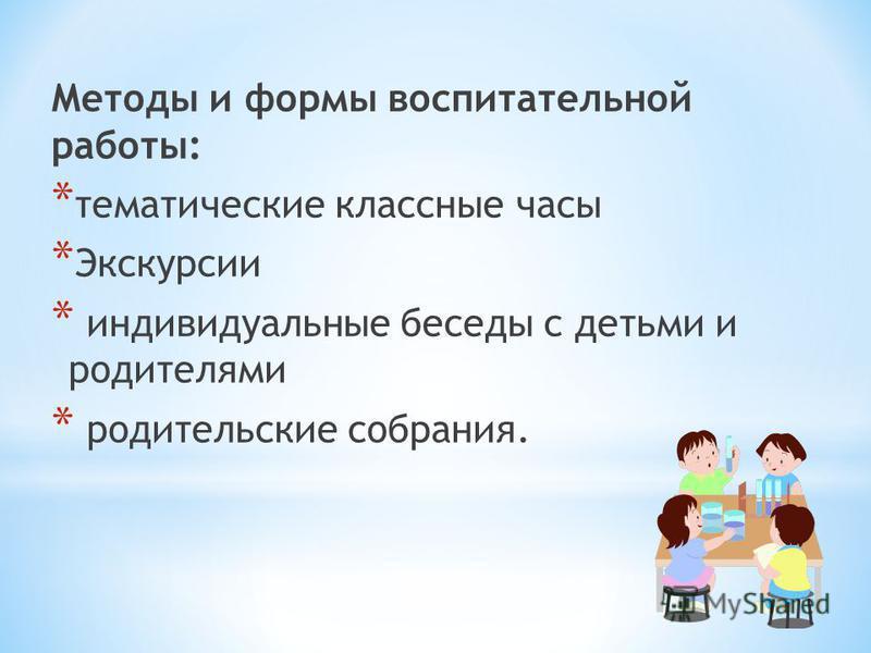 Методы и формы воспитательной работы: * тематические классные часы * Экскурсии * индивидуальные беседы с детьми и родителями * родительские собрания.