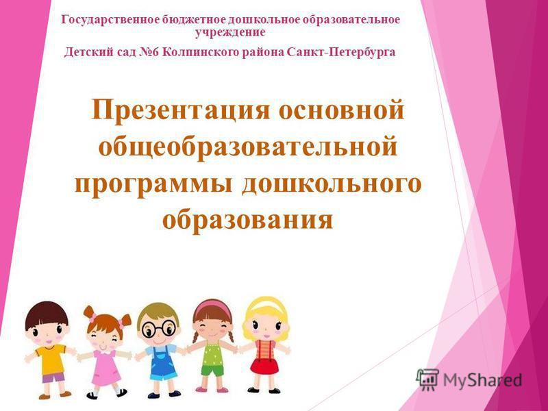 Презентация основной общеобразовательной программы дошкольного образования Государственное бюджетное дошкольное образовательное учреждение Детский сад 6 Колпинского района Санкт-Петербурга
