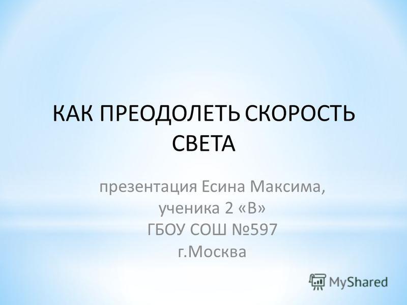 КАК ПРЕОДОЛЕТЬ СКОРОСТЬ СВЕТА презентация Есина Максима, ученика 2 «В» ГБОУ СОШ 597 г.Москва