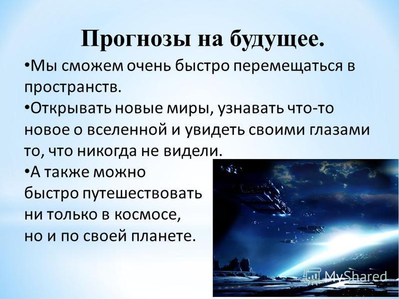 Прогнозы на будущее. Мы сможем очень быстро перемещаться в пространств. Открывать новые миры, узнавать что-то новое о вселенной и увидеть своими глазами то, что никогда не видели. А также можно быстро путешествовать ни только в космосе, но и по своей