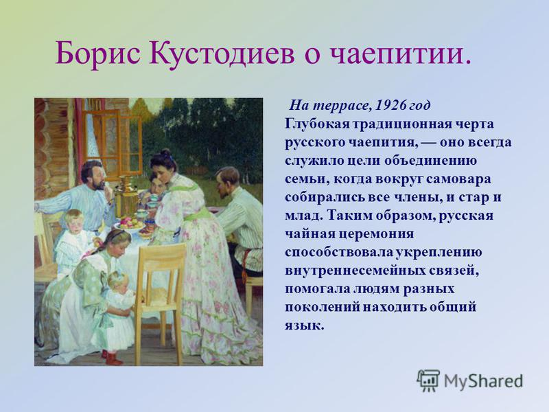 Борис Кустодиев о чаепитии. На террасе, 1926 год Глубокая традиционная черта русского чаепития, оно всегда служило цели объединению семьи, когда вокруг самовара собирались все члены, и стар и млад. Таким образом, русская чайная церемония способствова