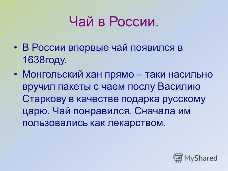Чай в России. В России впервые чай появился в 1638 году. Монгольский хан прямо – таки насильно вручил пакеты с чаем послу Василию Старкову в качестве подарка русскому царю. Чай понравился. Сначала им пользовались как лекарством.