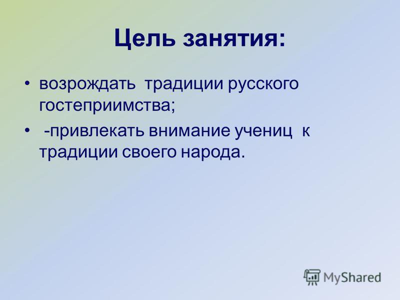 Цель занятия: возрождать традиции русского гостеприимства; -привлекать внимание учениц к традиции своего народа.
