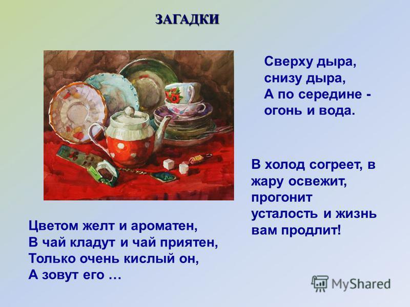 В холод согреет, в жару освежит, прогонит усталость и жизнь вам продлит! Цветом желт и ароматен, В чай кладут и чай приятен, Только очень кислый он, А зовут его … ЗАГАДКИ Сверху дыра, снизу дыра, А по середине - огонь и вода.