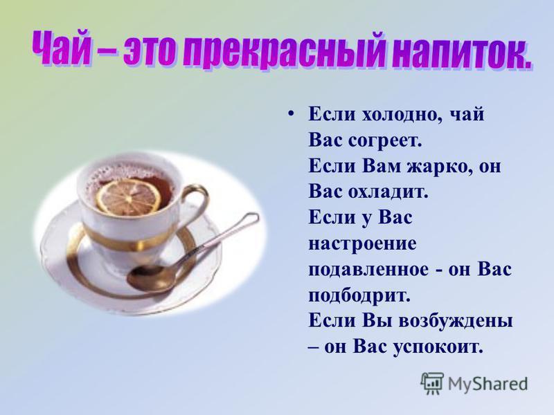 Если холодно, чай Вас согреет. Если Вам жарко, он Вас охладит. Если у Вас настроение подавленное - он Вас подбодрит. Если Вы возбуждены – он Вас успокоит.
