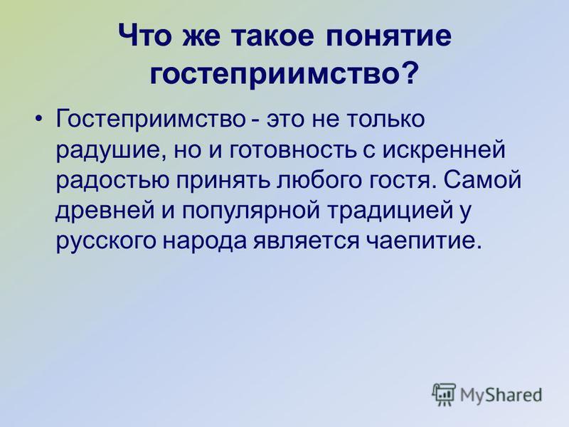 Что же такое понятие гостеприимство? Гостеприимство - это не только радушие, но и готовность с искренней радостью принять любого гостя. Самой древней и популярной традицией у русского народа является чаепитие.