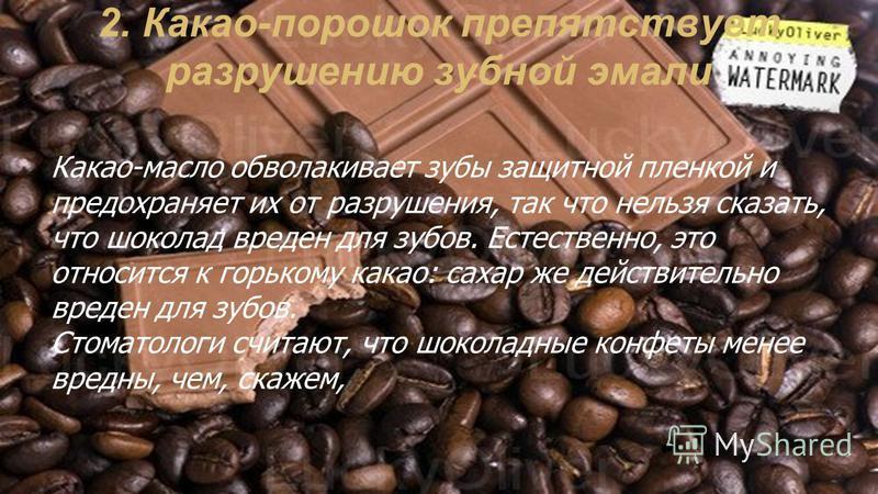 2. Какао-порошок препятствует разрушению зубной эмали Какао-масло обволакивает зубы защитной пленкой и предохраняет их от разрушения, так что нельзя сказать, что шоколад вреден для зубов. Естественно, это относится к горькому какао: сахар же действи
