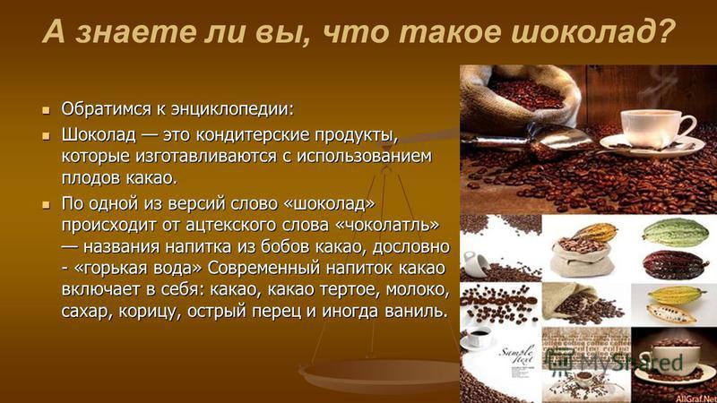 А знаете ли вы, что такое шоколад? Обратимся к энциклопедии: Обратимся к энциклопедии: Шоколад это кондитерские продукты, которые изготавливаются с использованием плодов какао. Шоколад это кондитерские продукты, которые изготавливаются с использовани