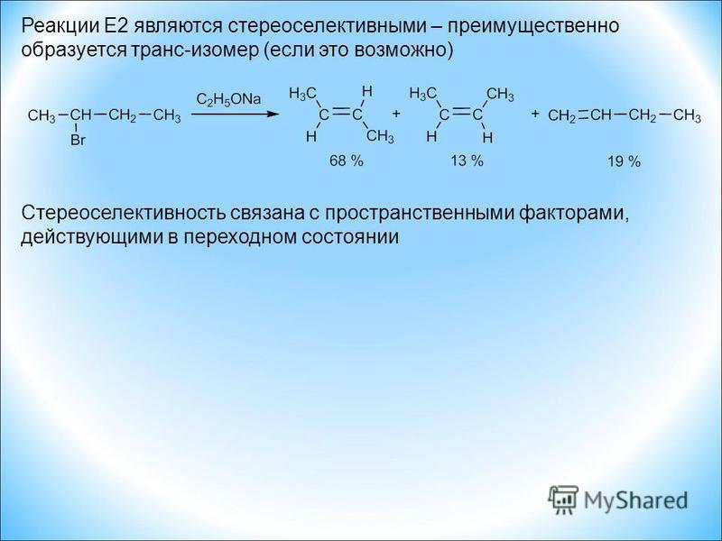 Реакции E2 являются стереоселективными – преимущественно образуется транс-изомер (если это возможно) Стереоселективность связана с пространственными факторами, действующими в переходном состоянии