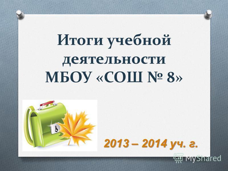 Итоги учебной деятельности МБОУ «СОШ 8» 2013 – 2014 уч. г.