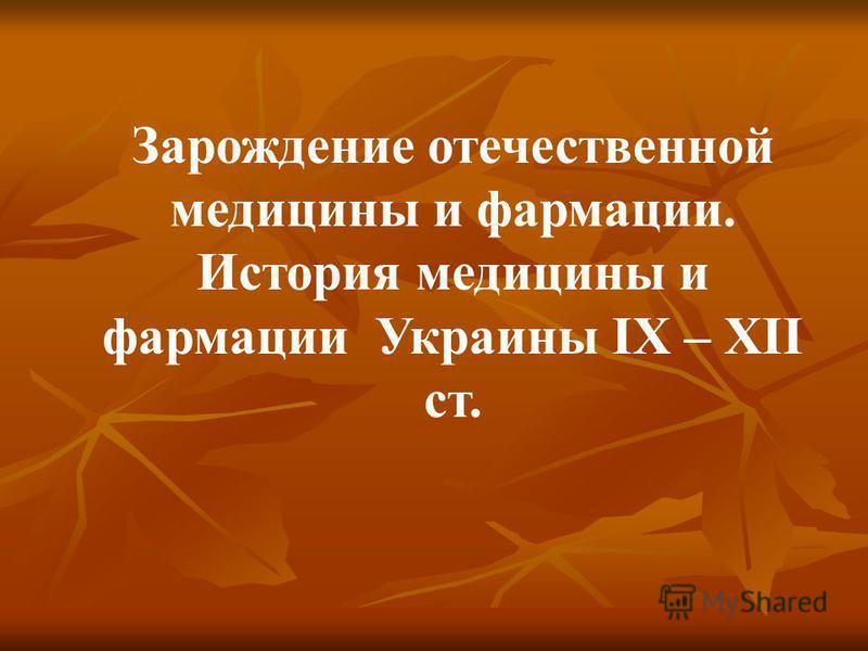 Зарождение отечественной медицины и фармации. История медицины и фармации Украины IX – XII ст.