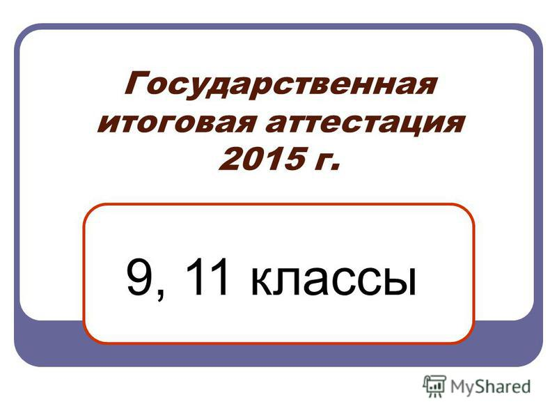Государственная итоговая аттестация 2015 г. 9, 11 классы