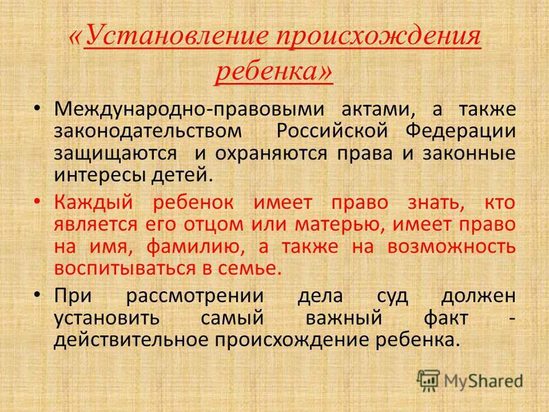 «Установление происхождения ребенка» Международно-правовыми актами, а также законодательством Российской Федерации защищаются и охраняются права и законные интересы детей. Каждый ребенок имеет право знать, кто является его отцом или матерью, имеет пр