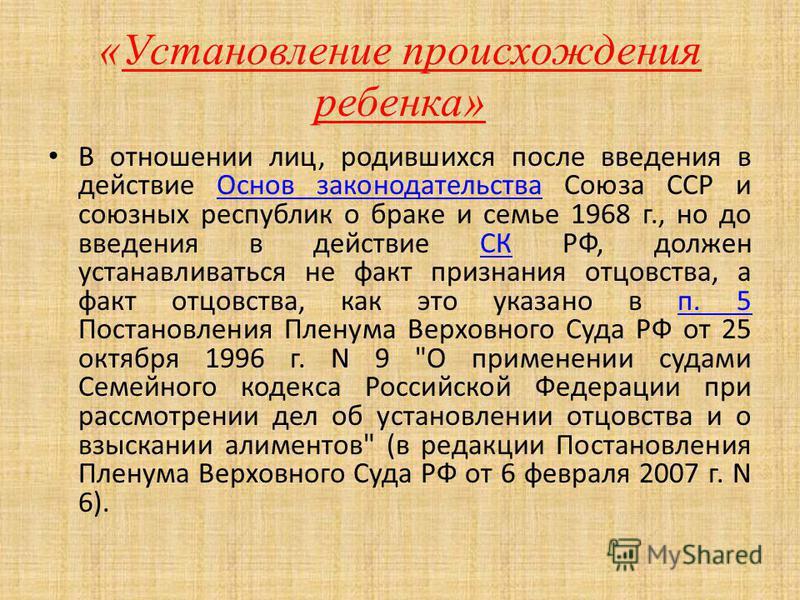 В отношении лиц, родившихся после введения в действие Основ законодательства Союза ССР и союзных республик о браке и семье 1968 г., но до введения в действие СК РФ, должен устанавливаться не факт признания отцовства, а факт отцовства, как это указано