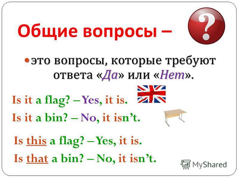 Общие вопросы – это вопросы, которые требуют ответа « Да » или « Нет ». это вопросы, которые требуют ответа « Да » или « Нет ». Is it a flag? – Yes, it is. Is it a bin? – No, it isnt. Is this a flag? – Yes, it is. Is that a bin? – No, it isnt.