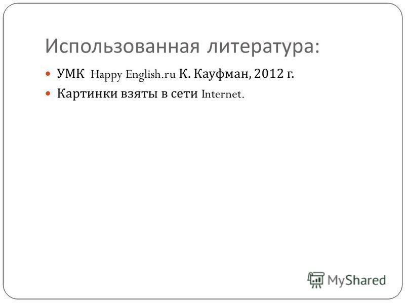 Использованная литература : УМК Happy English.ru К. Кауфман, 2012 г. Картинки взяты в сети Internet.
