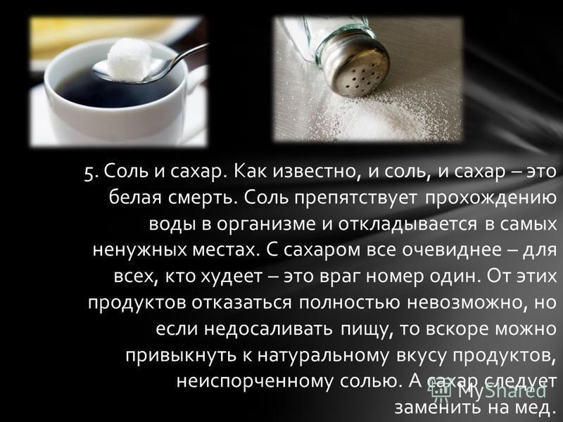 5. Соль и сахар. Как известно, и соль, и сахар – это белая смерть. Соль препятствует прохождению воды в организме и откладывается в самых ненужных местах. С сахаром все очевиднее – для всех, кто худеет – это враг номер один. От этих продуктов отказат