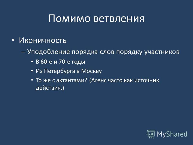 Помимо ветвления Иконичность – Уподобление порядка слов порядку участников В 60-е и 70-е годы Из Петербурга в Москву То же с актантами? (Агенс часто как источник действия.)