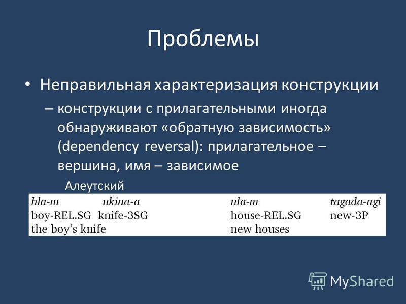Проблемы Неправильная характеризация конструкции – конструкции с прилагательными иногда обнаруживают «обратную зависимость» (dependency reversal): прилагательное – вершина, имя – зависимое Алеутский