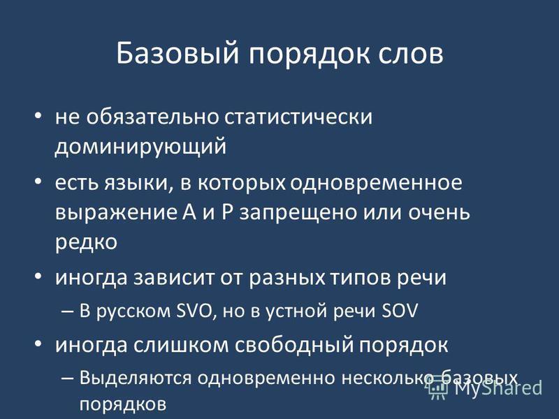 Базовый порядок слов не обязательно статистически доминирующий есть языки, в которых одновременное выражение А и Р запрещено или очень редко иногда зависит от разных типов речи – В русском SVO, но в устной речи SOV иногда слишком свободный порядок –