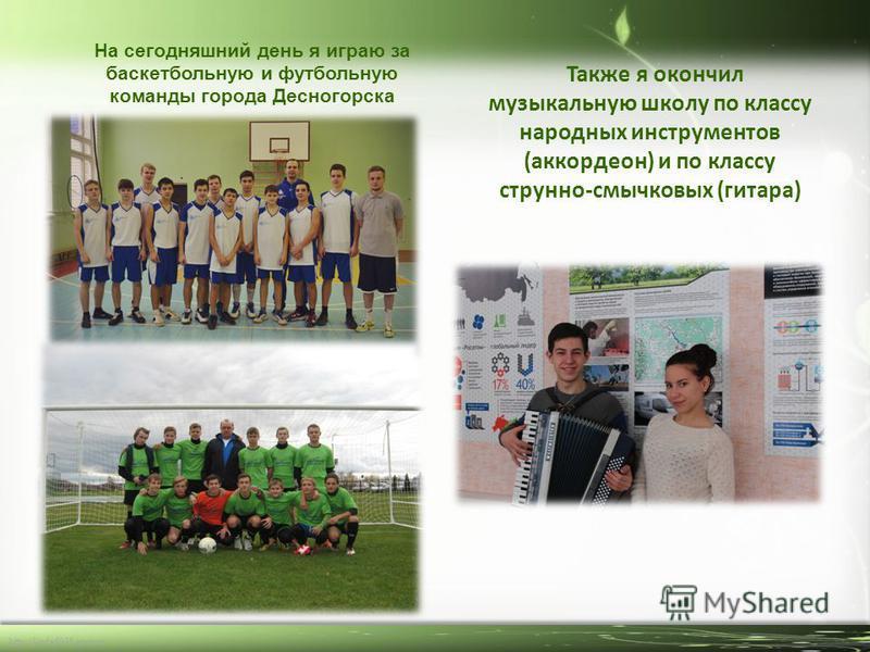 http://linda6035.ucoz.ru/ На сегодняшний день я играю за баскетбольную и футбольную команды города Десногорска Также я окончил музыкальную школу по классу народных инструментов (аккордеон) и по классу струнно-смычковых (гитара)