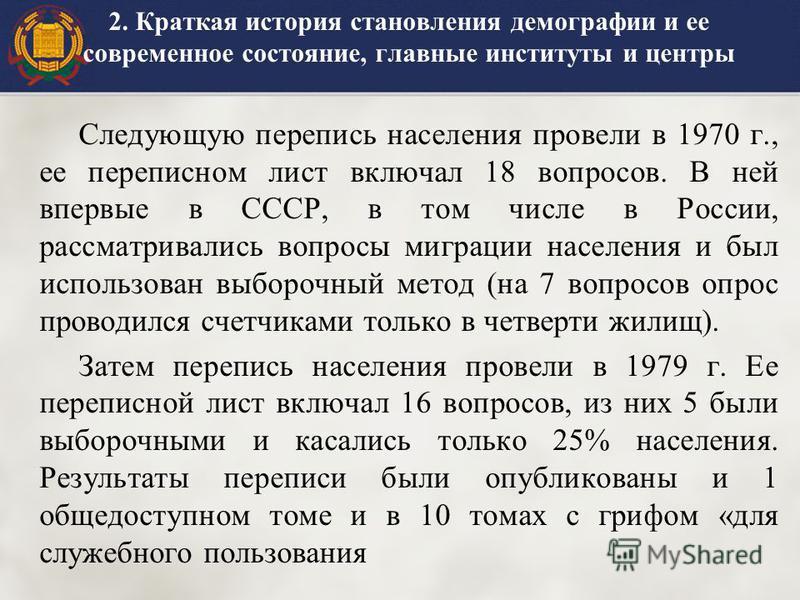 2. Краткая история становления демографии и ее современное состояние, главные институты и центры Следующую перепись населения провели в 1970 г., ее переписном лист включал 18 вопросов. В ней впервые в СССР, в том числе в России, рассматривались вопро