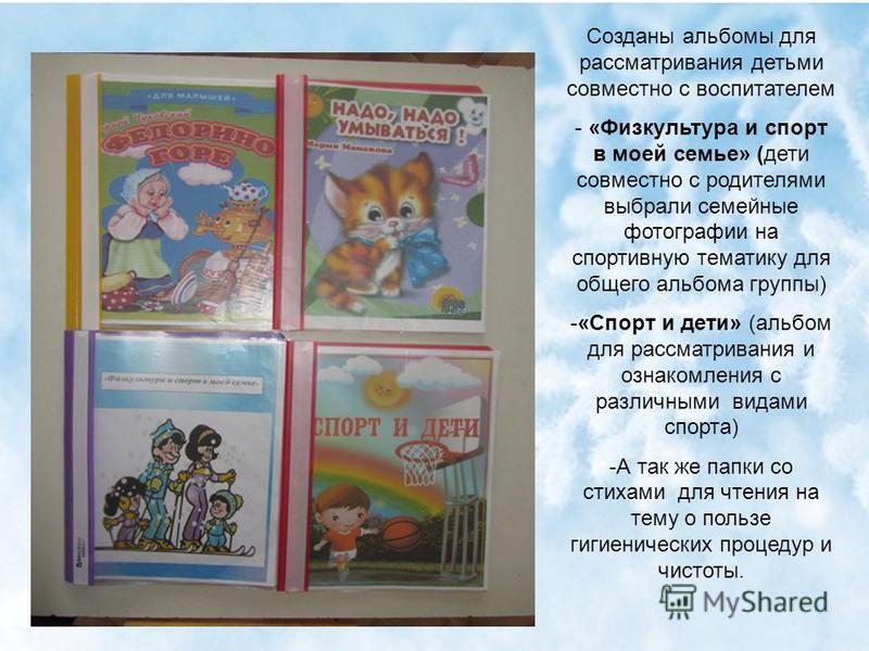 Созданы альбомы для рассматривания детьми совместно с воспитателем - «Физкультура и спорт в моей семье» (дети совместно с родителями выбрали семейные фотографии на спортивную тематику для общего альбома группы) -«Спорт и дети» (альбом для рассматрива