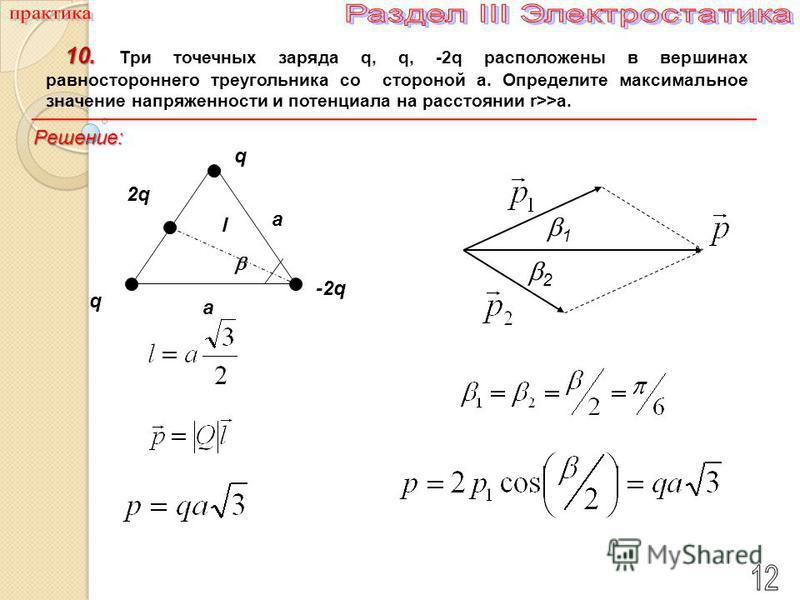 10. 10. Три точечных заряда q, q, -2q расположены в вершинах равностороннего треугольника со стороной a. Определите максимальное значение напряженности и потенциала на расстоянии r>>a. q q -2q-2q a a 2q2q l 1 2 Решение: