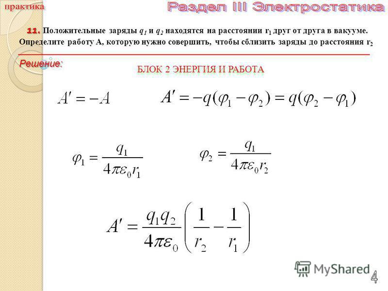 11. 11. Положительные заряды q 1 и q 2 находятся на расстоянии r 1 друг от друга в вакууме. Определите работу А, которую нужно совершить, чтобы сблизить заряды до расстояния r 2 Решение: БЛОК 2 ЭНЕРГИЯ И РАБОТА