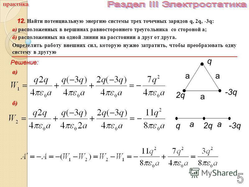 2qq-3q a a 2q a q -3q a a 12. 12. Найти потенциальную энергию системы трех точечных зарядов q, 2q, -3q: а) а) расположенных в вершинах равностороннего треугольника со стороной a; б) б) расположенных на одной линии на расстоянии a друг от друга. Опред