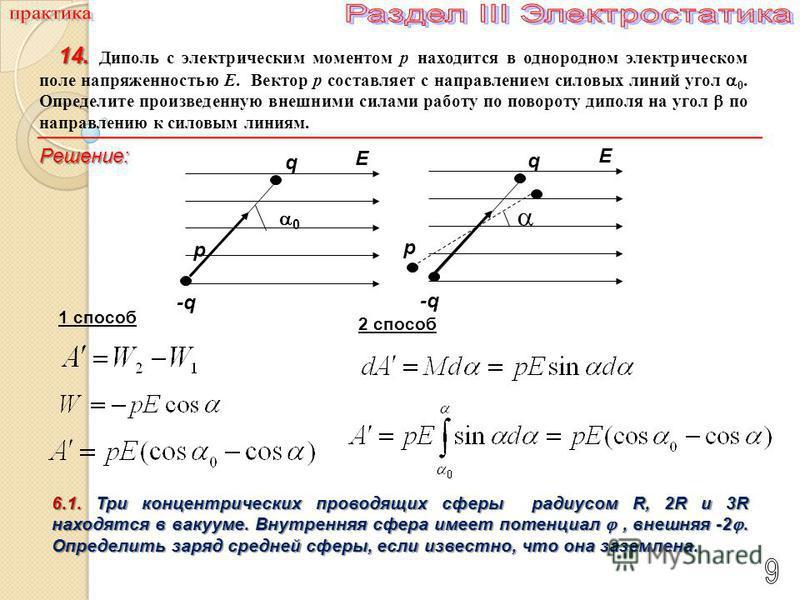 14. 14. Диполь с электрическим моментом p находится в однородном электрическом поле напряженностью E. Вектор p составляет с направлением силовых линий угол 0. Определите произведенную внешними силами работу по повороту диполя на угол по направлению к