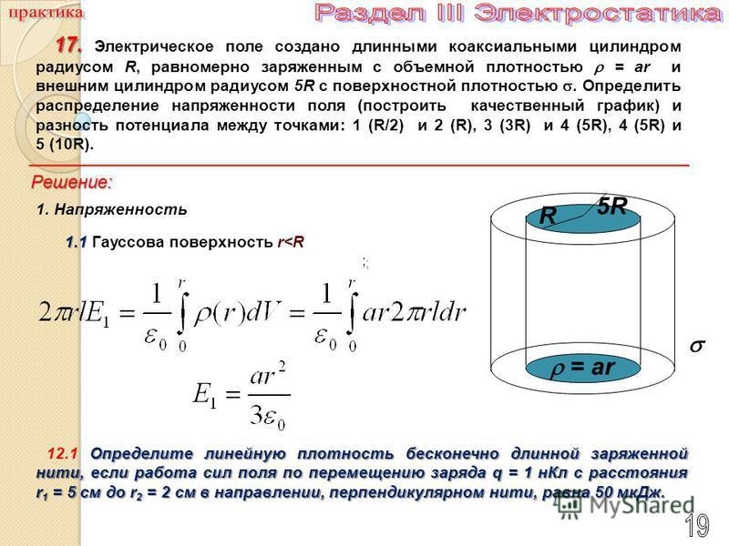 ; ; Определите линейную плотность бесконечно длинной заряженной нити, если работа сил поля по перемещению заряда q = 1 н Кл с расстояния r 1 = 5 см до r 2 = 2 см в направлении, перпендикулярном нити, равна 50 мк Дж. 12.1 Определите линейную плотность