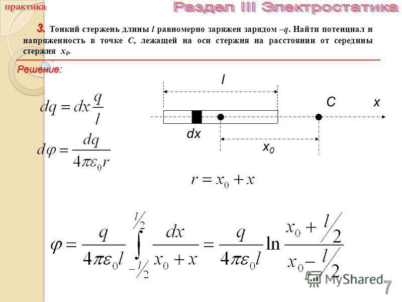 3. 3. Тонкий стержень длины l равномерно заряжен зарядом –q. Найти потенциал и напряженность в точке С, лежащей на оси стержня на расстоянии от середины стержня x 0. C dx x0x0 l x Решение: