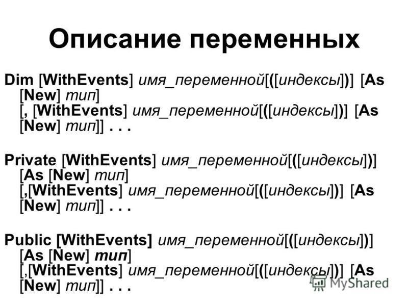 Описание переменных Dim [WithEvents] имя_переменной[([индексы])] [As [New] тип] [, [WithEvents] имя_переменной[([индексы])] [As [New] тип]]... Private [WithEvents] имя_переменной[([индексы])] [As [New] тип] [,[WithEvents] имя_переменной[([индексы])]