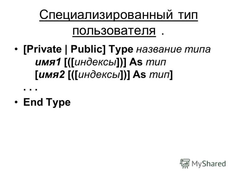 Специализированный тип пользователя. [Private | Public] Type название типа имя 1 [([индексы])] As тип [имя 2 [([индексы])] As тип]... End Type