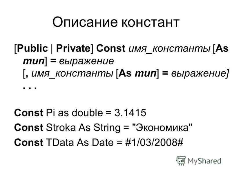 Описание констант [Public | Private] Const имя_константы [As тип] = выражение [, имя_константы [As тип] = выражение]... Const Pi as double = 3.1415 Const Stroka As String = Экономика Const TData As Date = #1/03/2008#