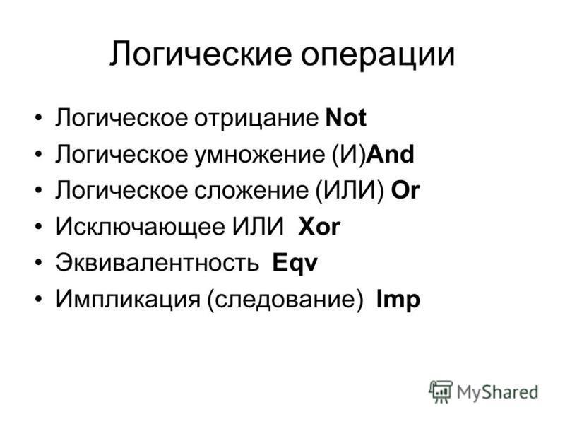 Логические операции Логическое отрицание Not Логическое умножение (И)And Логическое сложение (ИЛИ) Or Исключающее ИЛИ Xor Эквивалентность Eqv Импликация (следование) Imp