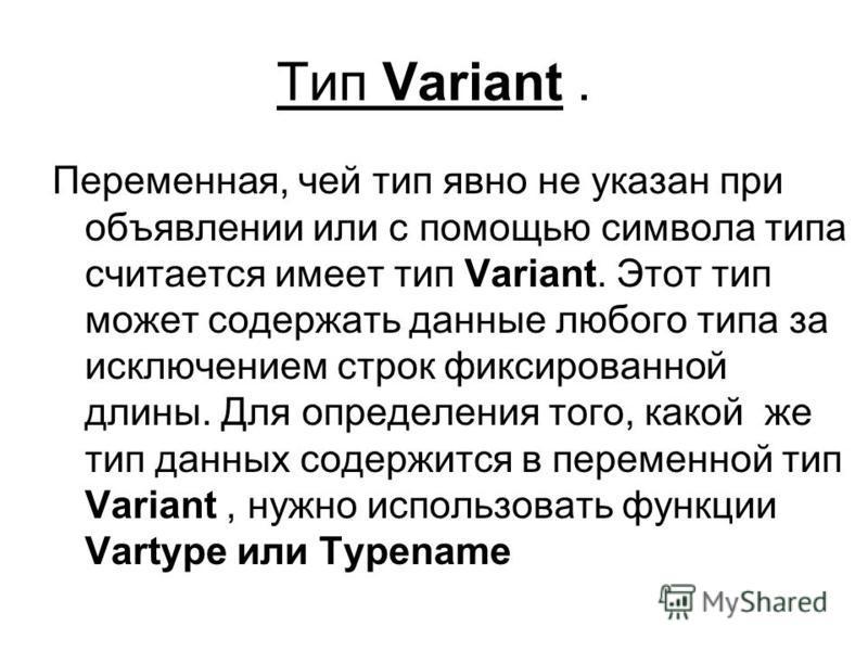Тип Variant. Переменная, чей тип явно не указан при объявлении или с помощью символа типа считается имеет тип Variant. Этот тип может содержать данные любого типа за исключением строк фиксированной длины. Для определения того, какой же тип данных сод