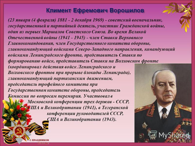 Климент Ефремович Ворошилов (23 января (4 февраля) 1881 - 2 декабря 1969) - советский военачальник, государственный и партийный деятель, участник Гражданской войны, один из первых Маршалов Советского Союза. Во время Великой Отечественной войны (1941