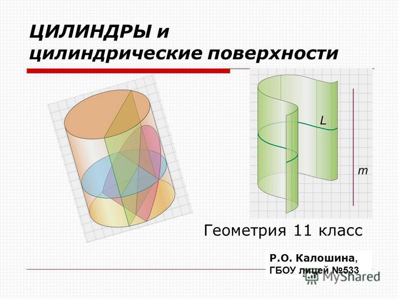 ЦИЛИНДРЫ и цилиндрические поверхности Геометрия 11 класс Р.О. Калошина, ГБОУ лицей 533