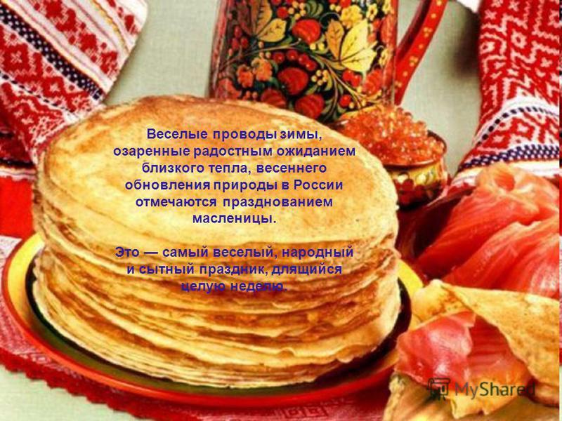 Веселые проводы зимы, озаренные радостным ожиданием близкого тепла, весеннего обновления природы в России отмечаются празднованием масленицы. Это самый веселый, народный и сытный праздник, длящийся целую неделю.