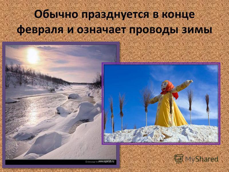 Обычно празднуется в конце февраля и означает проводы зимы