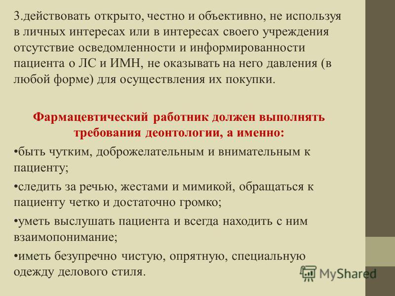 3. действовать открыто, честно и объективно, не используя в личных интересах или в интересах своего учреждения отсутствие осведомленности и информированности пациента о ЛС и ИМН, не оказывать на него давления (в любой форме) для осуществления их поку